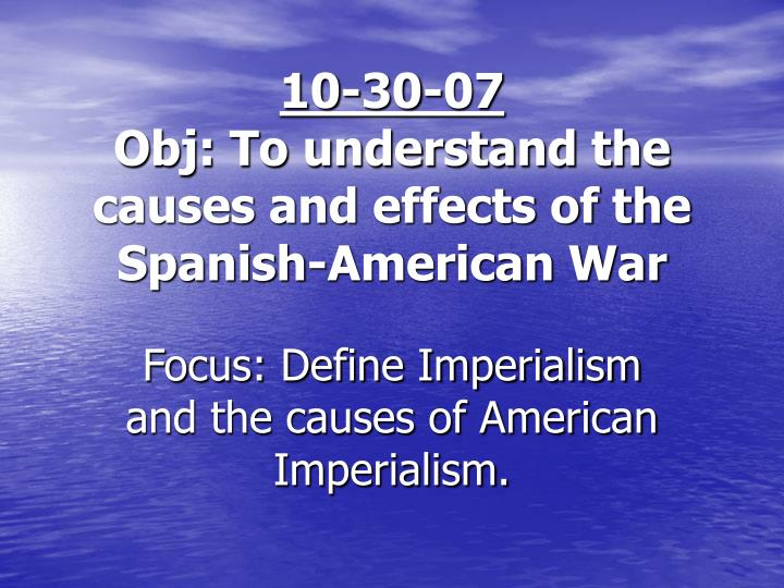 cause and effect of spanish war Countries started taking sides and the war of spanish succession began the war was fought in europe,  write about the causes and the effects of that war.