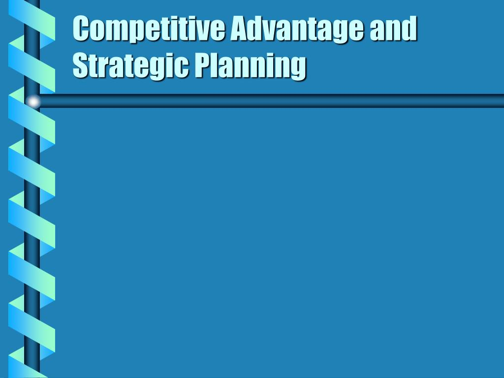competitive advantage and strategic planning l.