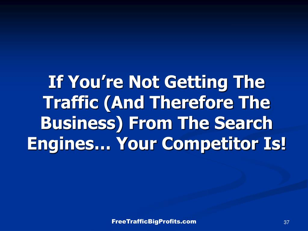 If You're Not Getting The Traffic (And Therefore The Business) From The Search Engines… Your Competitor Is!