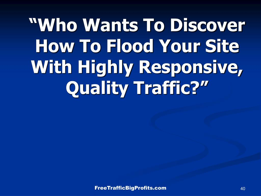 """""""Who Wants To Discover How To Flood Your Site With Highly Responsive, Quality Traffic?"""""""