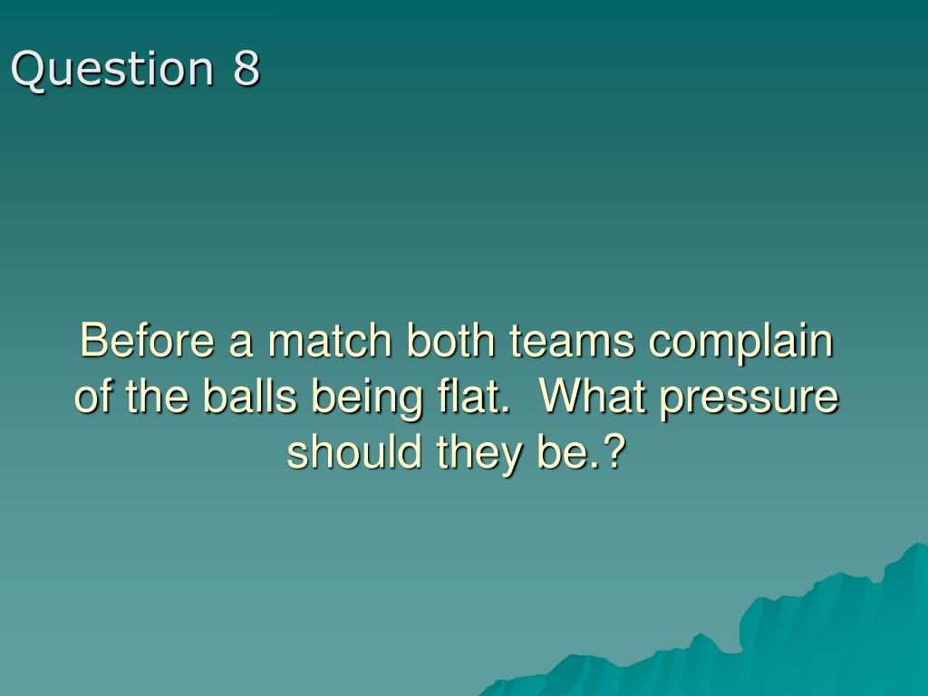 Before a match both teams complain of the balls being flat.  What pressure should they be.?