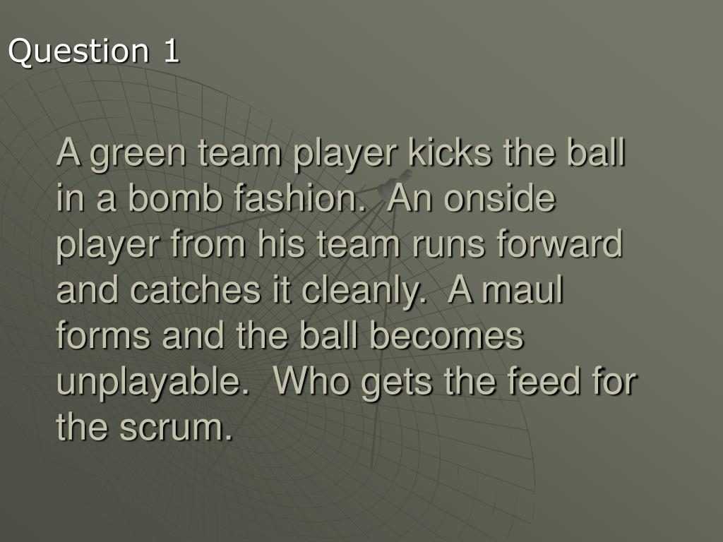 A green team player kicks the ball in a bomb fashion.  An onside player from his team runs forward and catches it cleanly.  A maul forms and the ball becomes unplayable.  Who gets the feed for the scrum.