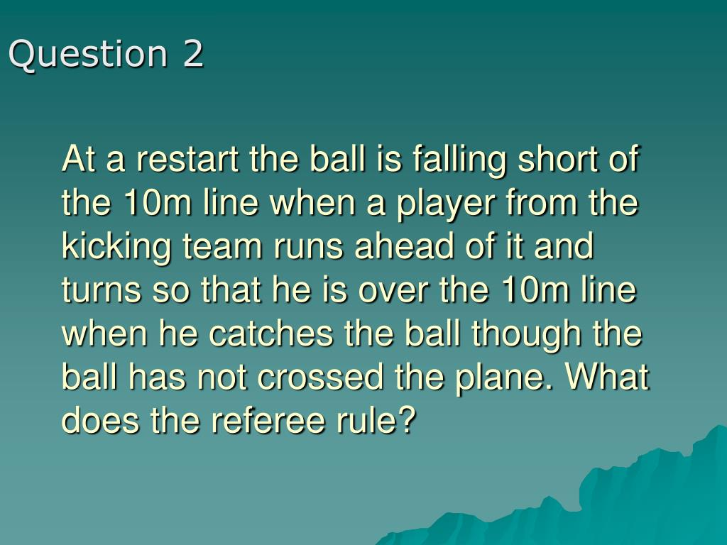 At a restart the ball is falling short of the 10m line when a player from the kicking team runs ahead of it and turns so that he is over the 10m line when he catches the ball though the ball has not crossed the plane. What does the referee rule?