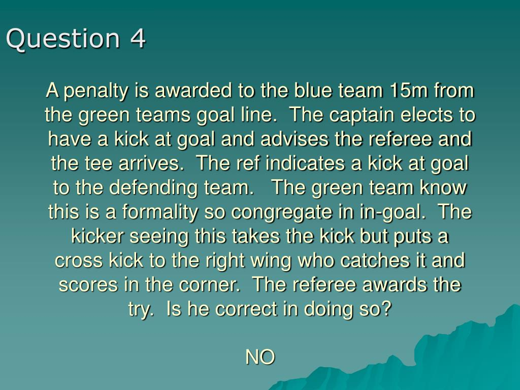 A penalty is awarded to the blue team 15m from the green teams goal line.  The captain elects to have a kick at goal and advises the referee and the tee arrives.  The ref indicates a kick at goal to the defending team.   The green team know this is a formality so congregate in in-goal.  The kicker seeing this takes the kick but puts a cross kick to the right wing who catches it and scores in the corner.  The referee awards the try.  Is he correct in doing so?