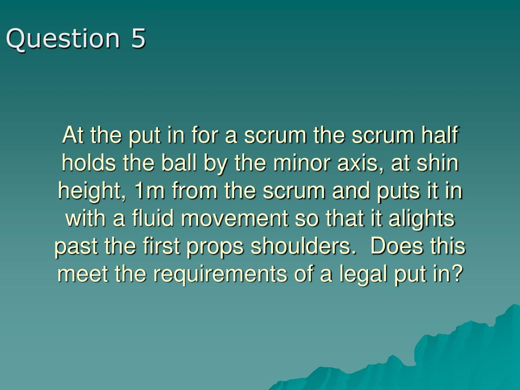 At the put in for a scrum the scrum half holds the ball by the minor axis, at shin height, 1m from the scrum and puts it in with a fluid movement so that it alights past the first props shoulders.  Does this meet the requirements of a legal put in?