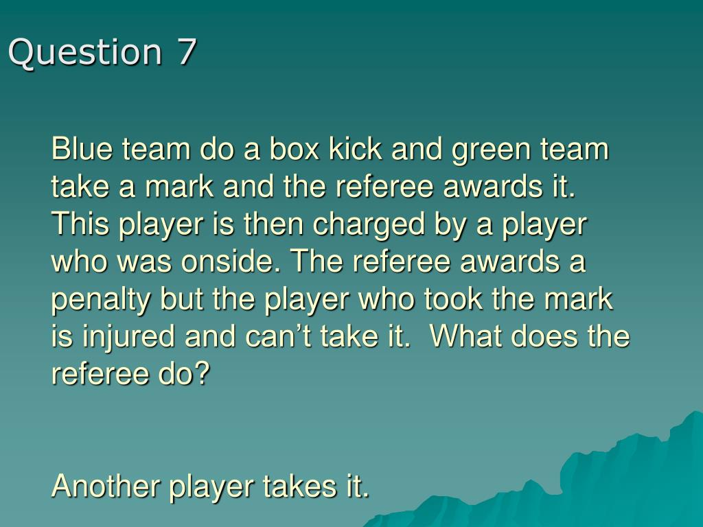 Blue team do a box kick and green team take a mark and the referee awards it.  This player is then charged by a player who was onside. The referee awards a penalty but the player who took the mark is injured and can't take it.  What does the referee do?