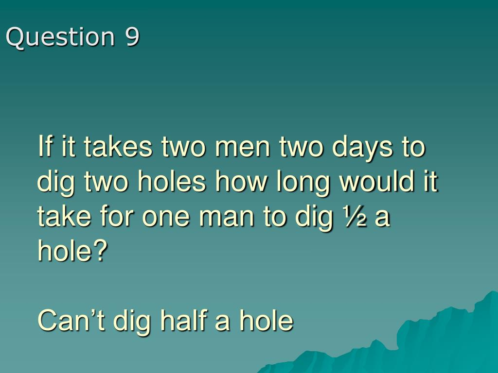If it takes two men two days to dig two holes how long would it take for one man to dig ½ a hole?