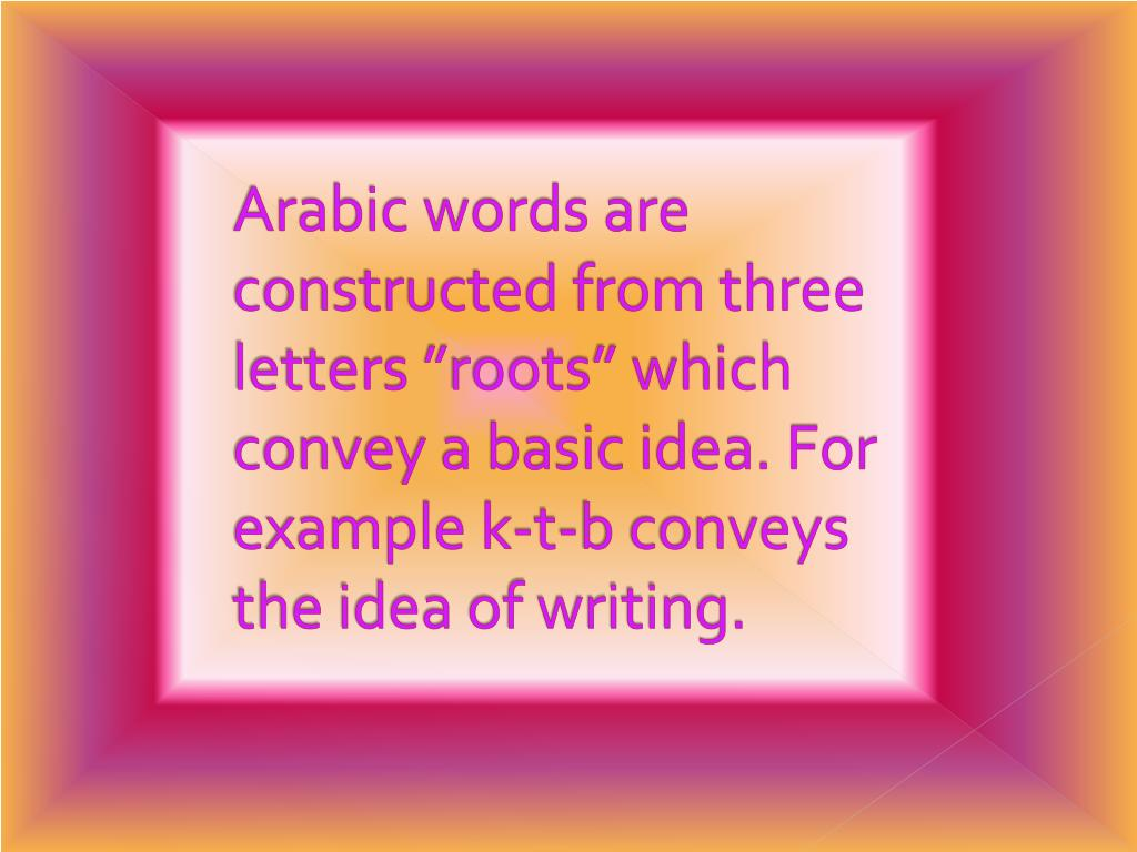 "Arabic words are constructed from three letters ""roots"" which convey a basic idea. For example k-t-b conveys the idea of writing."