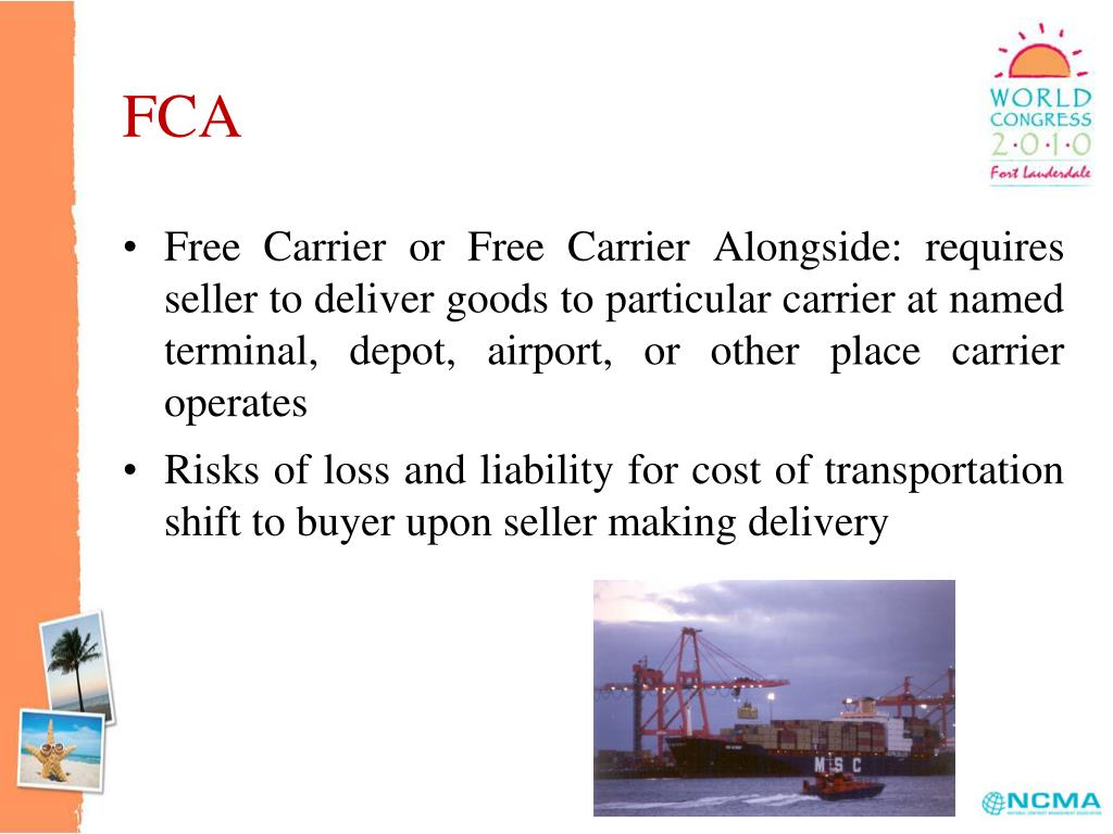 Free Carrier or Free Carrier Alongside: requires seller to deliver goods to particular carrier at named terminal, depot, airport, or other place carrier operates