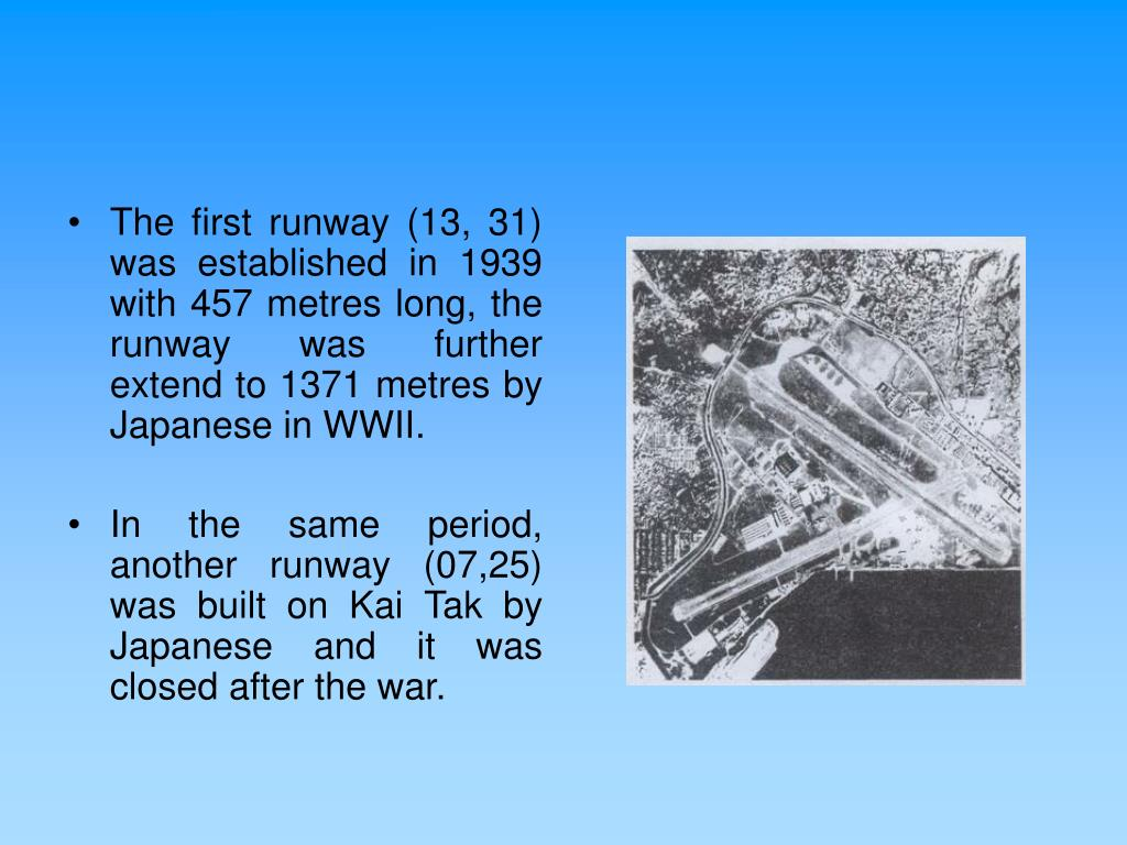 The first runway (13, 31) was established in 1939 with 457 metres long, the runway was further extend to 1371 metres by Japanese in WWII.