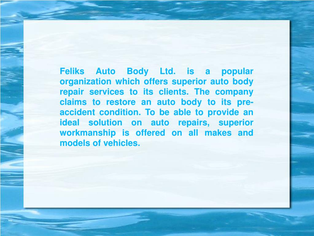 Feliks Auto Body Ltd. is a popular organization which offers superior auto body repair services to its clients. The company claims to restore an auto body to its pre-accident condition. To be able to provide an ideal solution on auto repairs, superior workmanship is offered on all makes and models of vehicles.