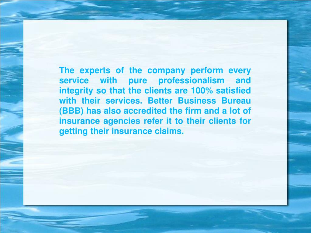 The experts of the company perform every service with pure professionalism and integrity so that the clients are 100% satisfied with their services. Better Business Bureau (BBB) has also accredited the firm and a lot of insurance agencies refer it to their clients for getting their insurance claims.