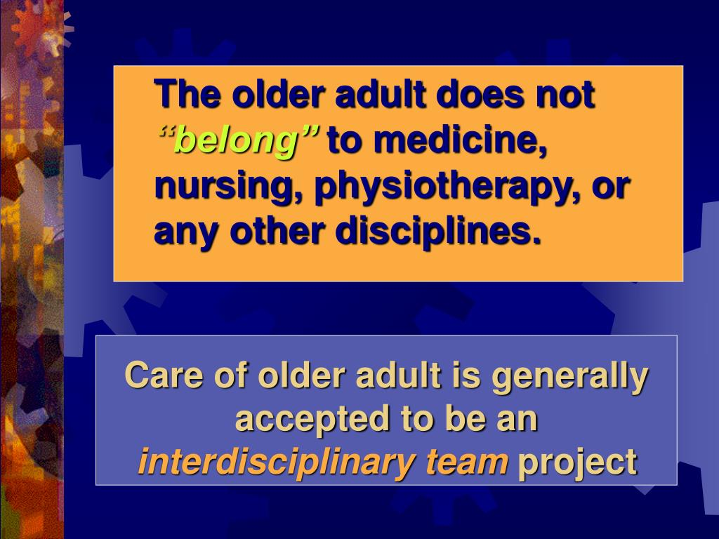 Care of older adult is generally accepted to be an