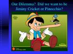 our dilemma did we want to be jiminy cricket or pinocchio