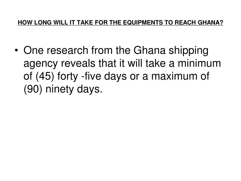 HOW LONG WILL IT TAKE FOR THE EQUIPMENTS TO REACH GHANA?