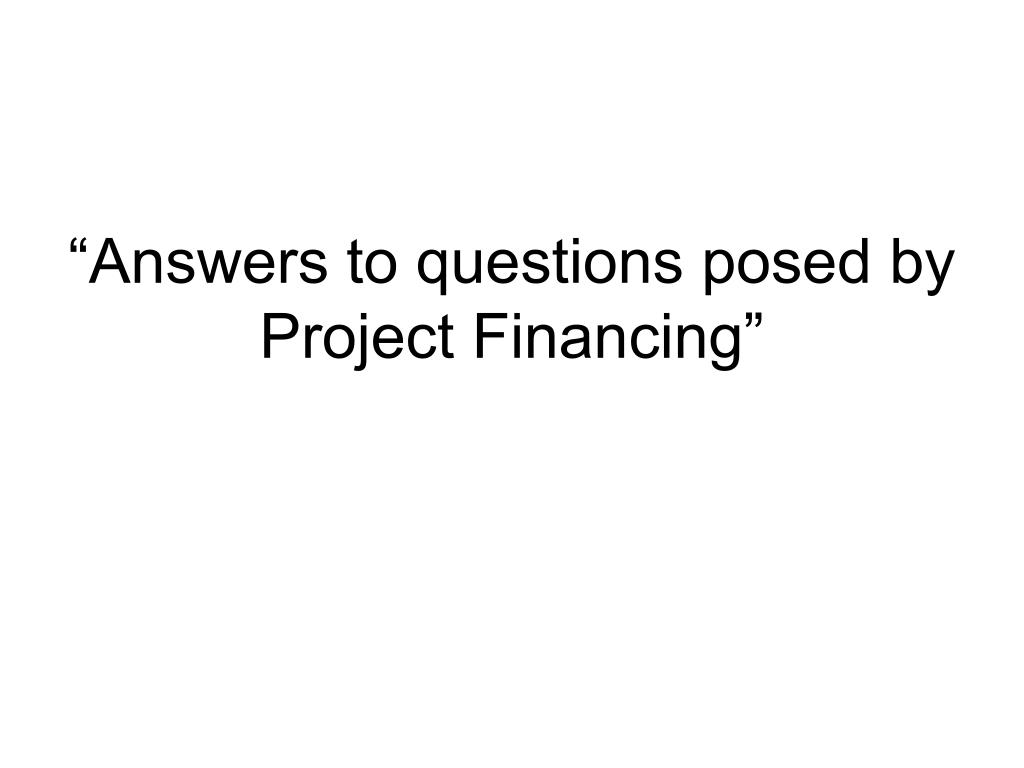 """""""Answers to questions posed by Project Financing"""""""