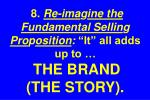 8 re ima g ine the fundamental sellin g pro p osition it all adds up to the brand the story