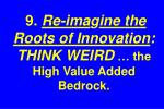 9 re ima g ine the roots of innovation think weird the high value added bedrock