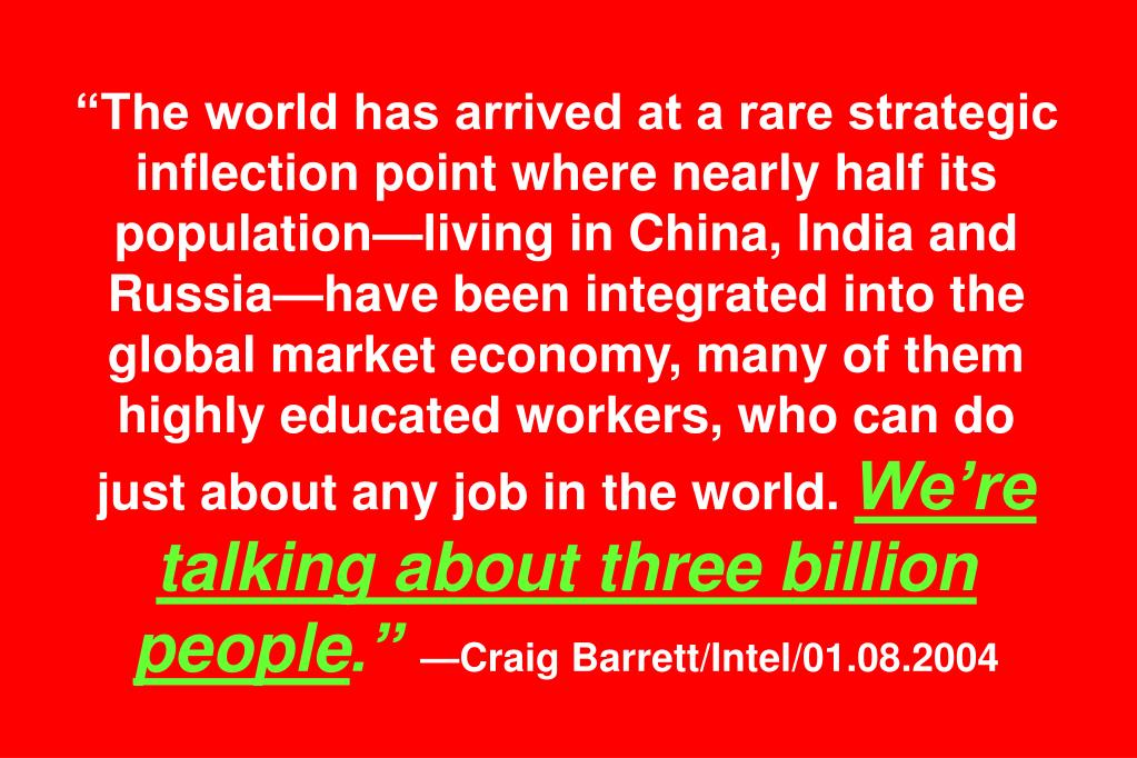 """The world has arrived at a rare strategic inflection point where nearly half its population—living in China, India and Russia—have been integrated into the global market economy, many of them highly educated workers, who can do"