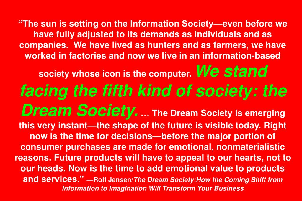 """The sun is setting on the Information Society—even before we have fully adjusted to its demands as individuals and as companies.  We have lived as hunters and as farmers, we have worked in factories and now we live in an information-based society whose icon is the computer."