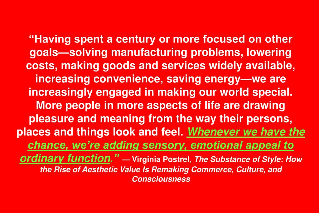 """Having spent a century or more focused on other goals—solving manufacturing problems, lowering costs, making goods and services widely available, increasing convenience, saving energy—we are increasingly engaged in making our world special. More people in more aspects of life are drawing pleasure and meaning from the way their persons, places and things look and feel."