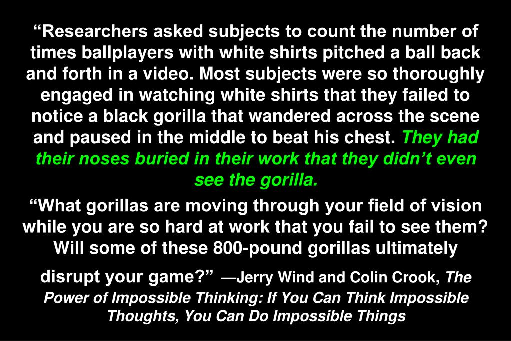 """Researchers asked subjects to count the number of times ballplayers with white shirts pitched a ball back and forth in a video. Most subjects were so thoroughly engaged in watching white shirts that they failed to notice a black gorilla that wandered across the scene and paused in the middle to beat his chest."
