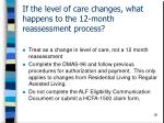 if the level of care changes what happens to the 12 month reassessment process
