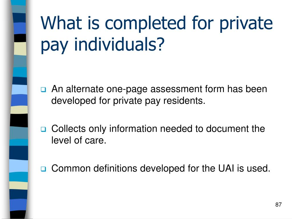What is completed for private pay individuals?