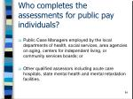 who completes the assessments for public pay individuals