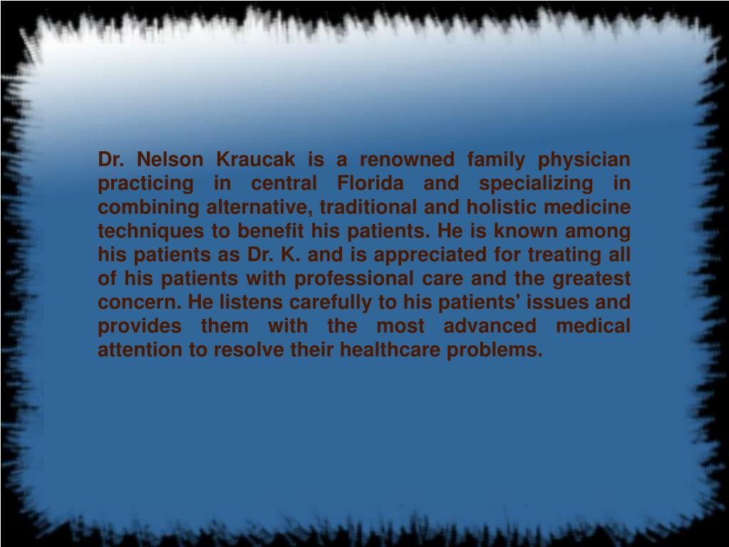Dr. Nelson Kraucak is a renowned family physician practicing in central Florida and specializing in combining alternative, traditional and holistic medicine techniques to benefit his patients. He is known among his patients as Dr. K. and is appreciated for treating all of his patients with professional care and the greatest concern. He listens carefully to his patients' issues and provides them with the most advanced medical attention to resolve their healthcare problems.