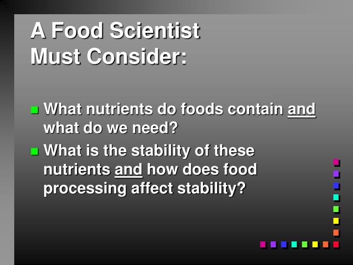 A food scientist must consider