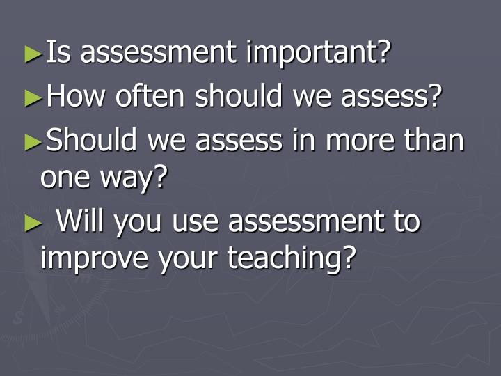 Is assessment important?
