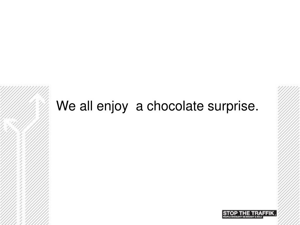 We all enjoy  a chocolate surprise.