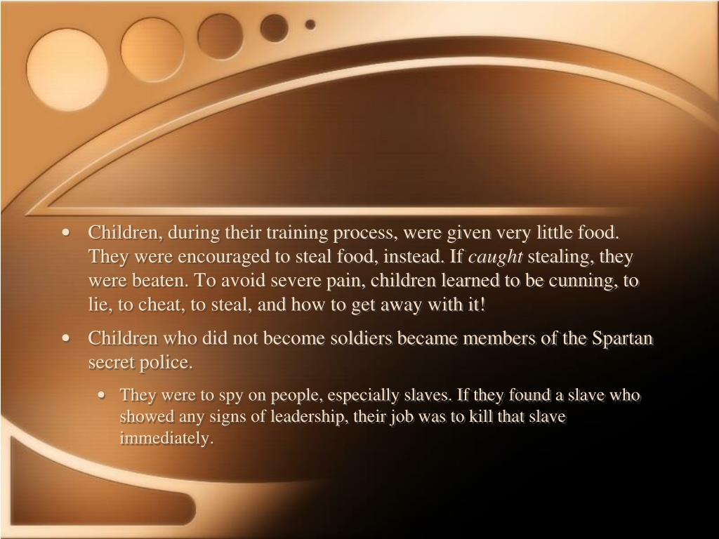 Children, during their training process, were given very little food. They were encouraged to steal food, instead. If