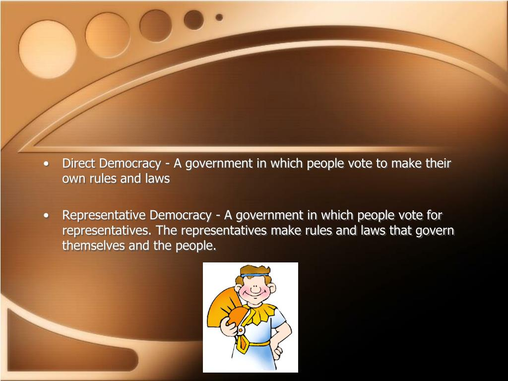 Direct Democracy - A government in which people vote to make their own rules and laws