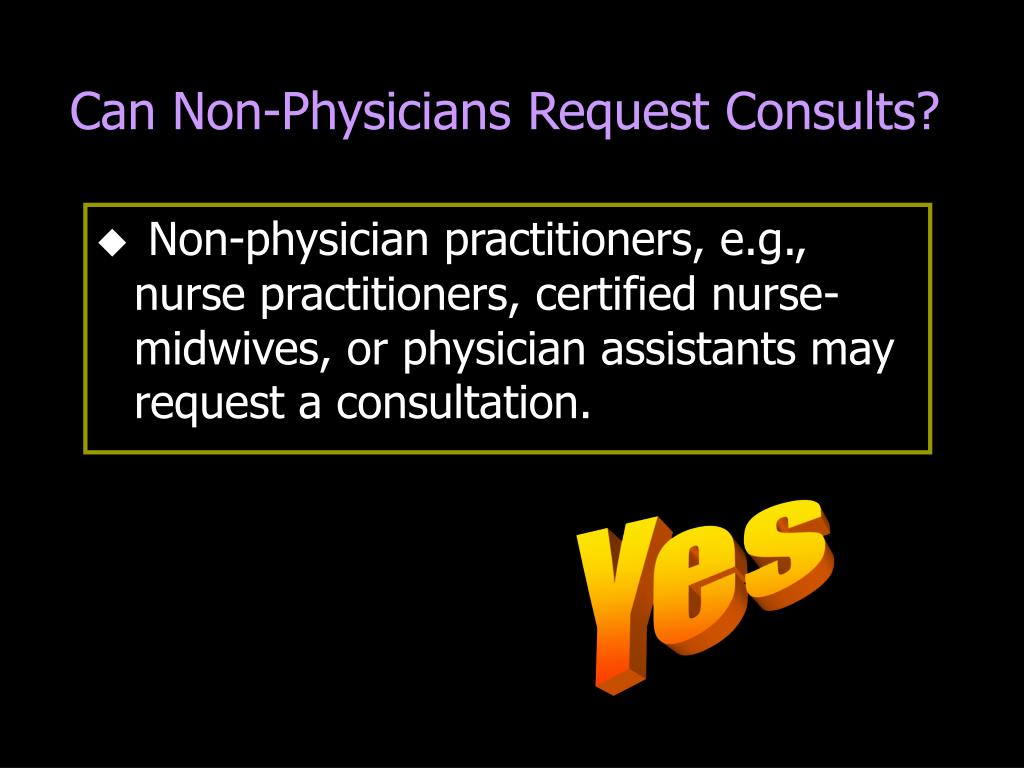 Non-physician practitioners, e.g., nurse practitioners, certified nurse-midwives, or physician assistants may request a consultation.