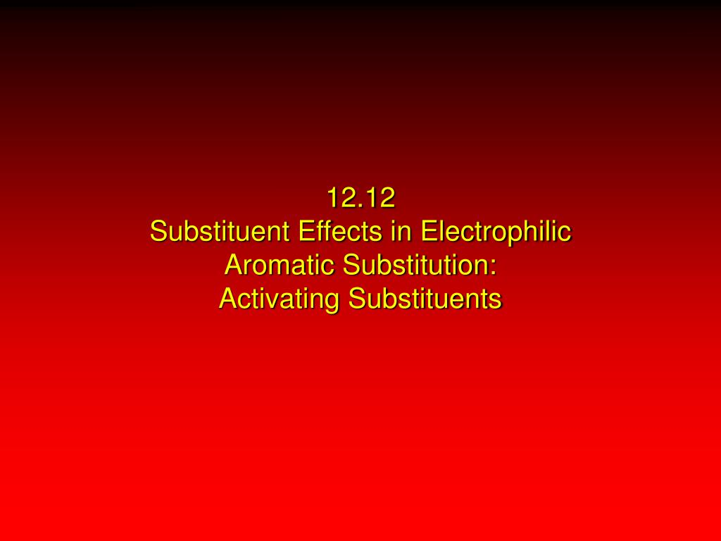 12 12 substituent effects in electrophilic aromatic substitution activating substituents l.