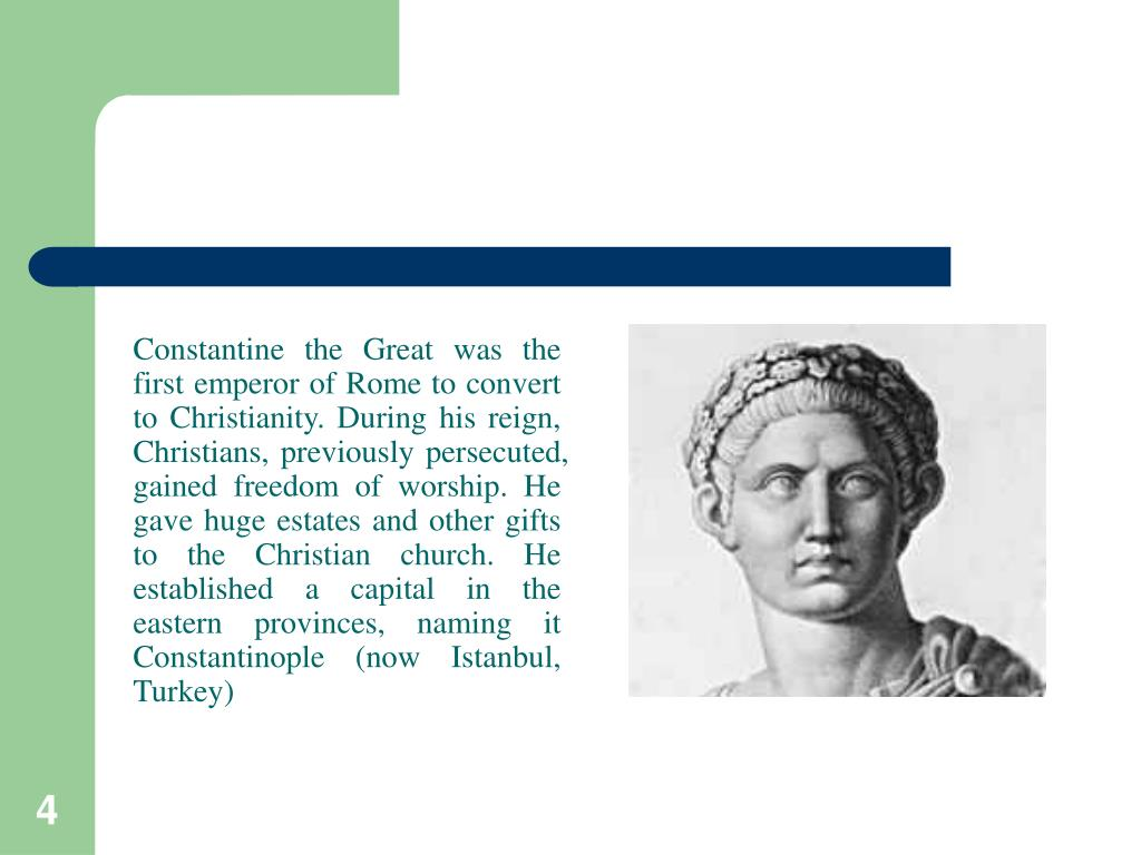 Constantine the Great was the first emperor of Rome to convert to Christianity. During his reign, Christians, previously persecuted, gained freedom of worship. He gave huge estates and other gifts to the Christian church. He established a capital in the eastern provinces, naming it Constantinople (now Istanbul, Turkey)