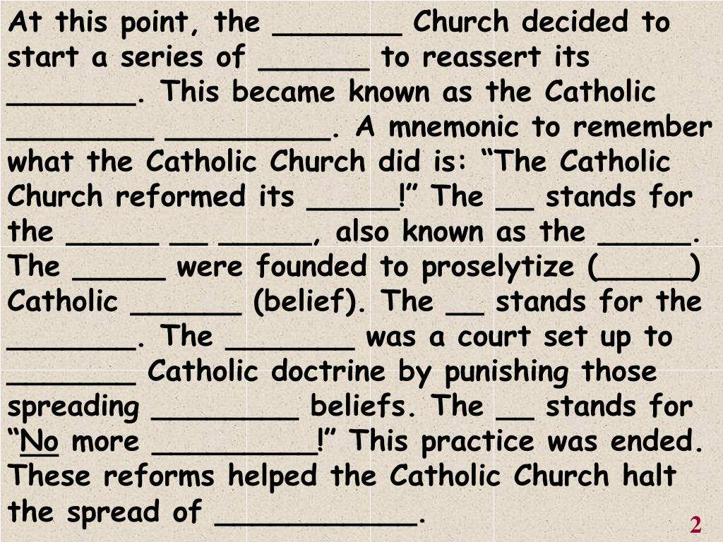 """At this point, the _______ Church decided to start a series of ______ to reassert its _______. This became known as the Catholic ________ _________. A mnemonic to remember what the Catholic Church did is: """"The Catholic Church reformed its _____!"""" The __ stands for the _____ __ _____, also known as the _____. The _____ were founded to proselytize (_____) Catholic ______ (belief). The __ stands for the _______. The _______ was a court set up to _______ Catholic doctrine by punishing those spreading ________ beliefs. The __ stands for """""""