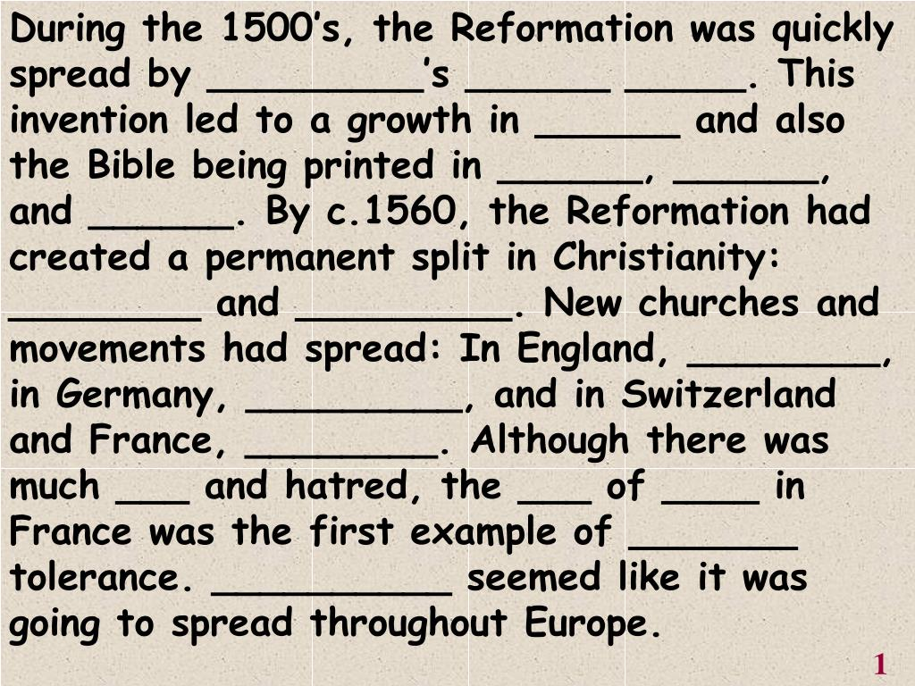 During the 1500's, the Reformation was quickly spread by _________'s ______ _____. This invention led to a growth in ______ and also the Bible being printed in ______, ______, and ______. By c.1560, the Reformation had created a permanent split in Christianity: ________ and _________. New churches and movements had spread: In England, ________, in Germany, _________, and in Switzerland and France, ________. Although there was much ___ and hatred, the ___ of ____ in France was the first example of _______ tolerance. __________ seemed like it was going to spread throughout Europe.
