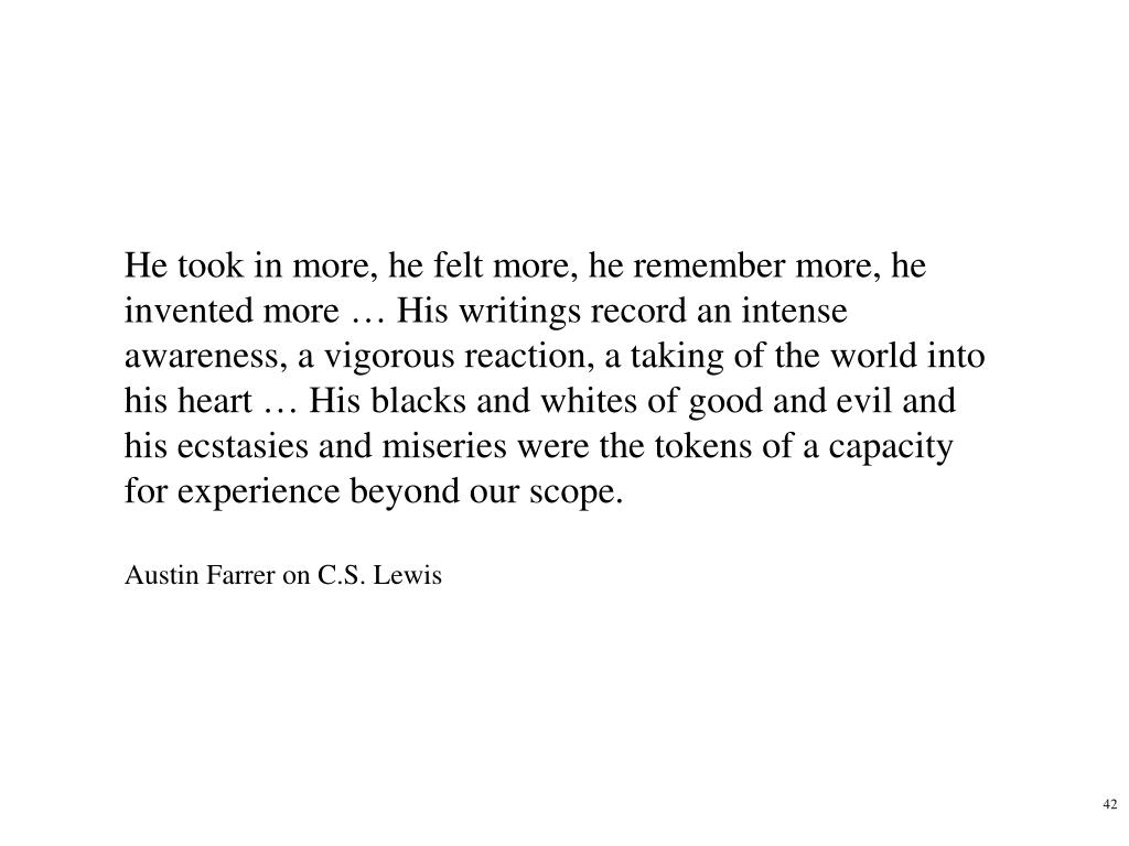 He took in more, he felt more, he remember more, he invented more … His writings record an intense awareness, a vigorous reaction, a taking of the world into his heart … His blacks and whites of good and evil and his ecstasies and miseries were the tokens of a capacity for experience beyond our scope.