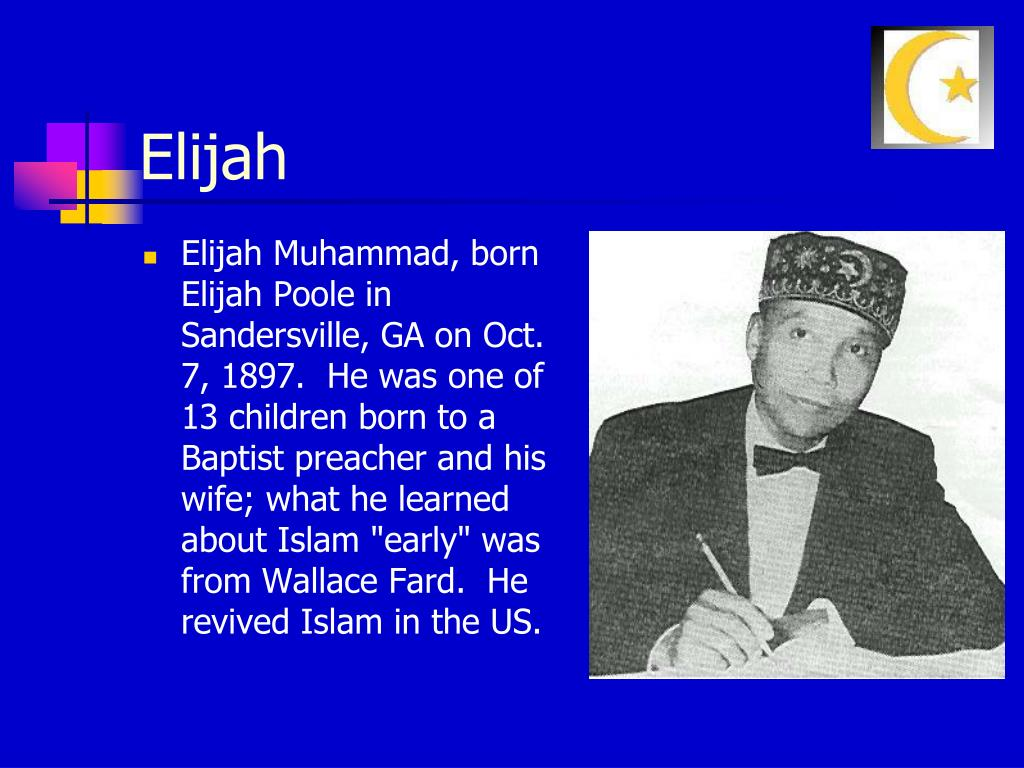 "Elijah Muhammad, born Elijah Poole in Sandersville, GA on Oct. 7, 1897.  He was one of 13 children born to a Baptist preacher and his wife; what he learned about Islam ""early"" was from Wallace Fard.  He revived Islam in the US."