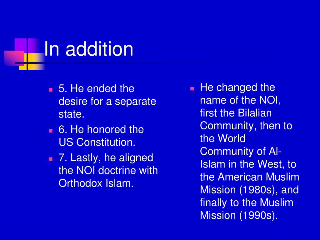 He changed the name of the NOI, first the Bilalian Community, then to the World Community of Al-Islam in the West, to the American Muslim Mission (1980s), and finally to the Muslim Mission (1990s).
