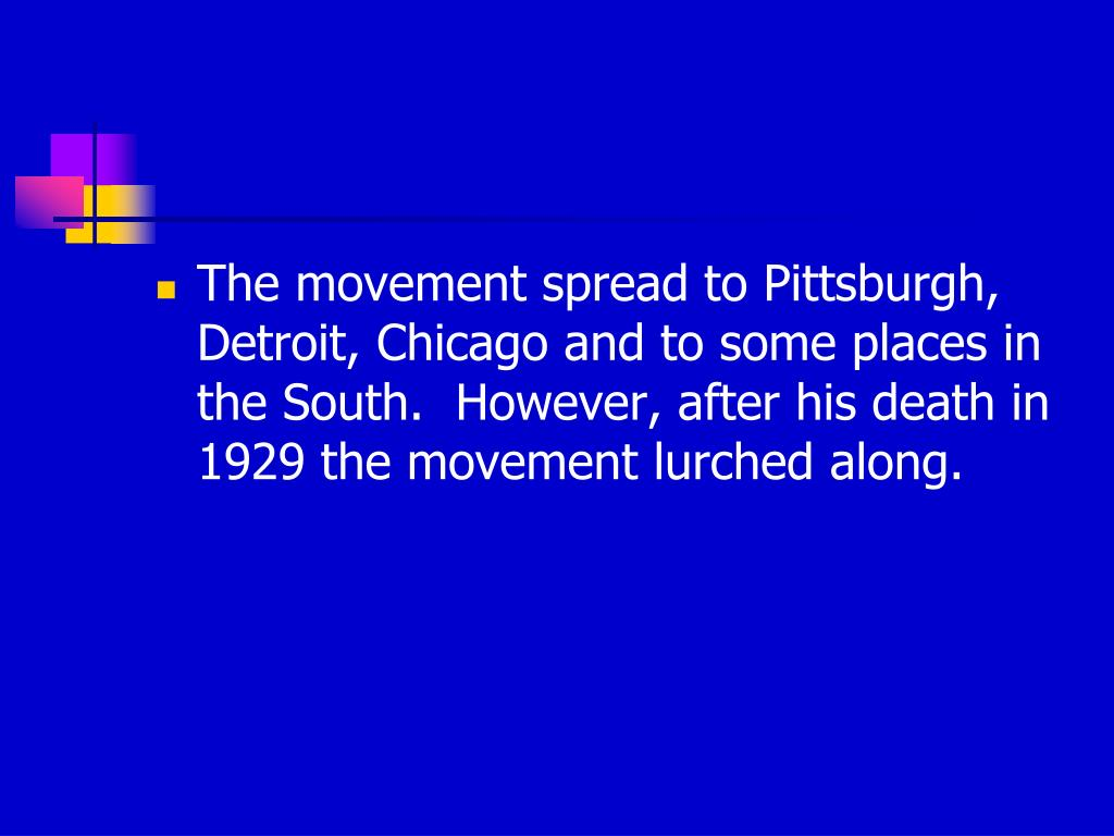 The movement spread to Pittsburgh, Detroit, Chicago and to some places in the South.  However, after his death in 1929 the movement lurched along.