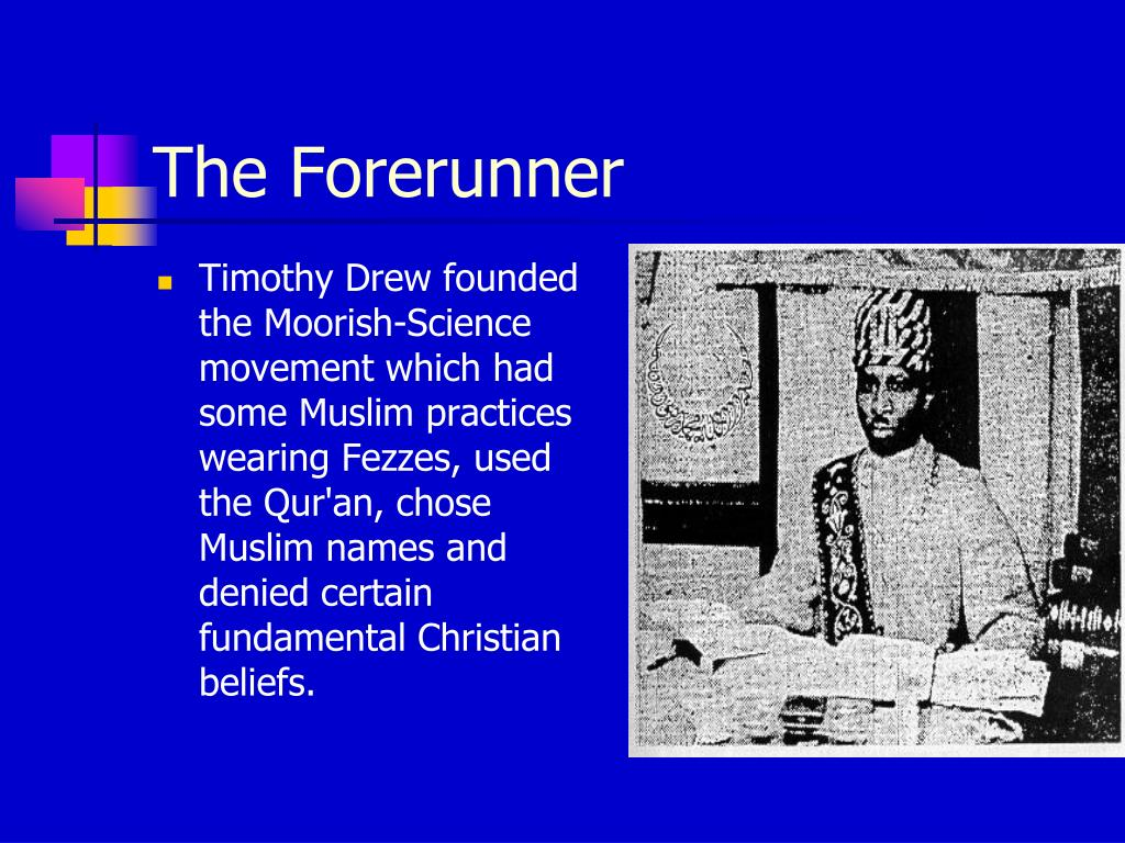 Timothy Drew founded the Moorish-Science movement which had some Muslim practices wearing Fezzes, used the Qur'an, chose Muslim names and denied certain fundamental Christian beliefs.