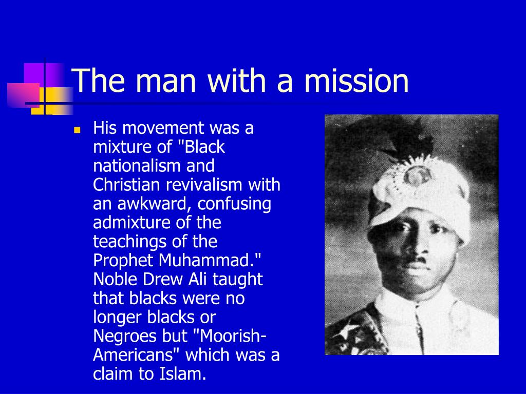 "His movement was a mixture of ""Black nationalism and Christian revivalism with an awkward, confusing admixture of the teachings of the Prophet Muhammad."" Noble Drew Ali taught that blacks were no longer blacks or Negroes but ""Moorish-Americans"" which was a claim to Islam."