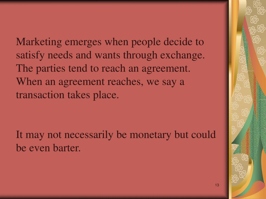 Marketing emerges when people decide to satisfy needs and wants through exchange. The parties tend to reach an agreement. When an agreement reaches, we say a transaction takes place.