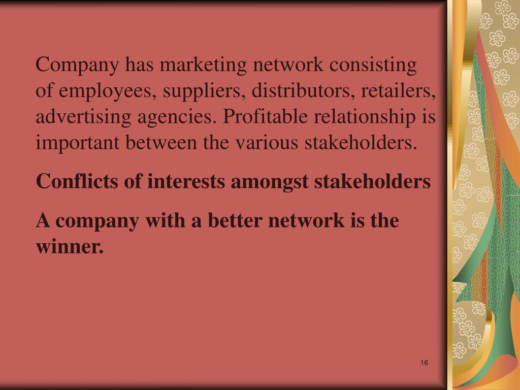 Company has marketing network consisting of employees, suppliers, distributors, retailers, advertising agencies. Profitable relationship is important between the various stakeholders.