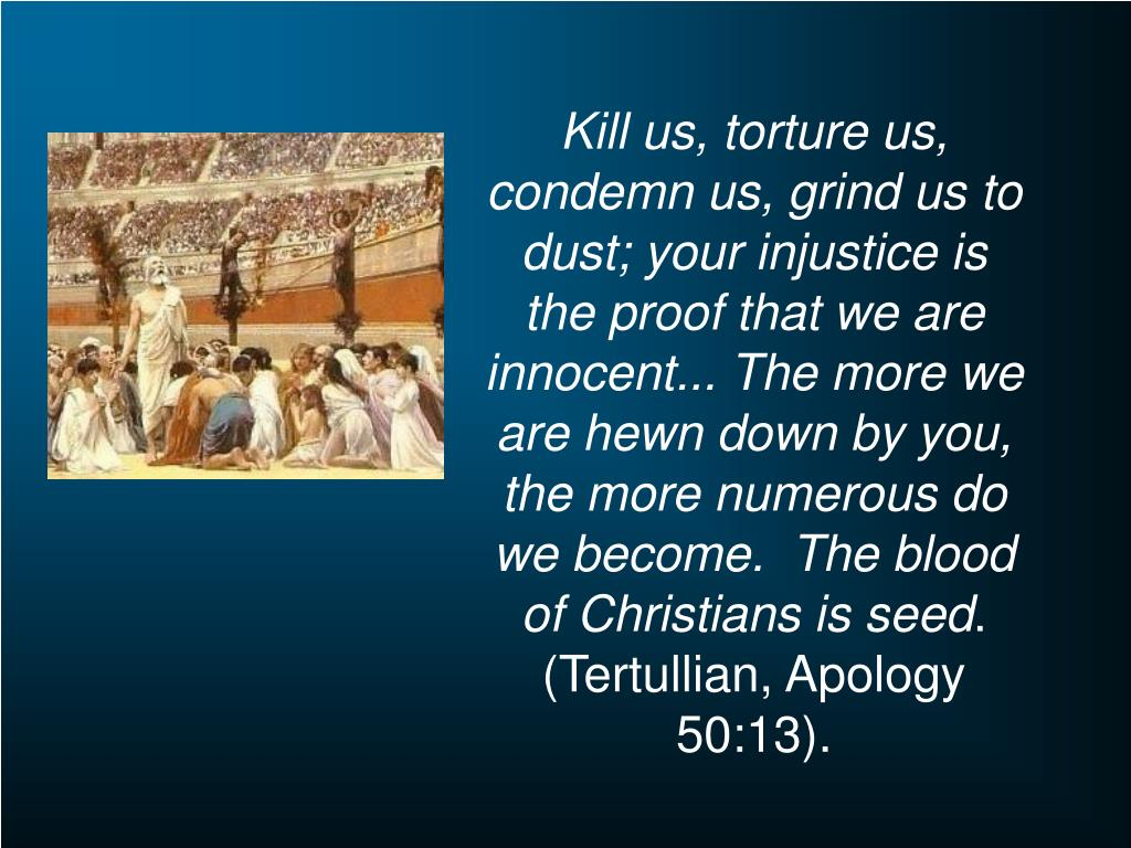 Kill us, torture us, condemn us, grind us to dust; your injustice is the proof that we are innocent... The more we are hewn down by you, the more numerous do we become.  The blood of Christians is seed