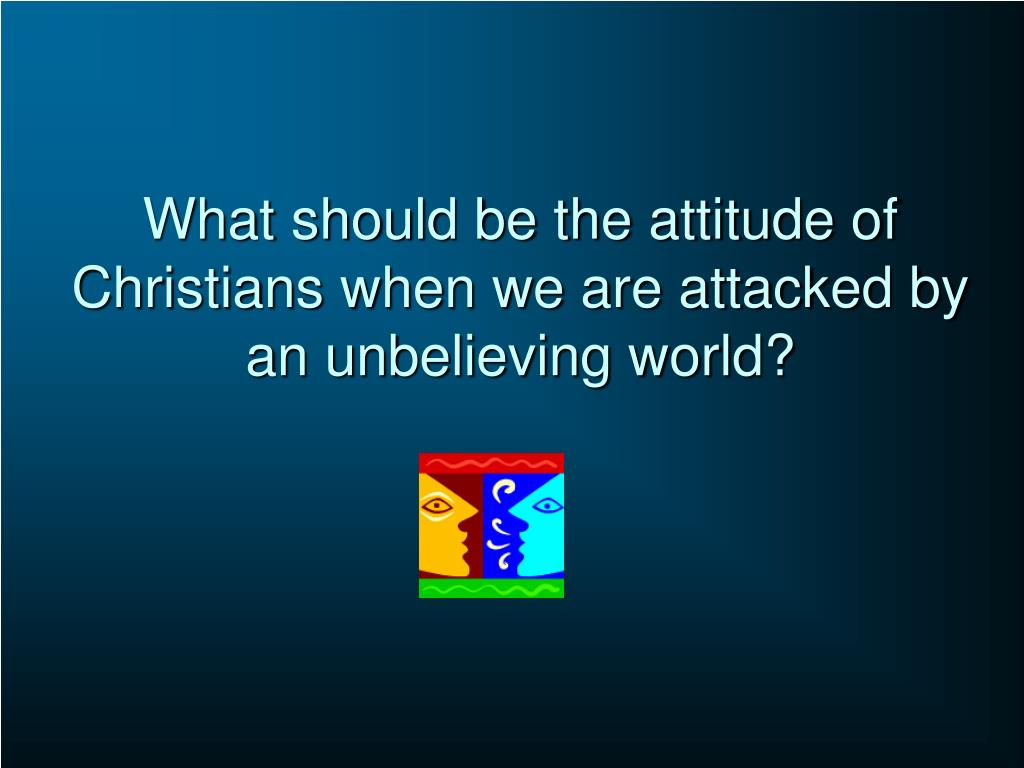 What should be the attitude of Christians when we are attacked by an unbelieving world?